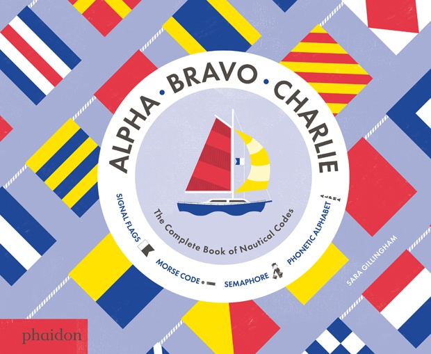 Alpha, Bravo, Charlie: The Complete Book of Nautical Codes by Sara Gillingham