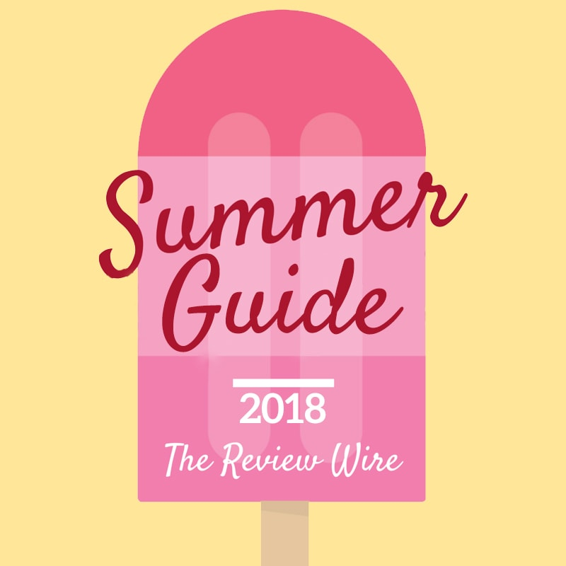 The Review Wire Summer Guide 2018