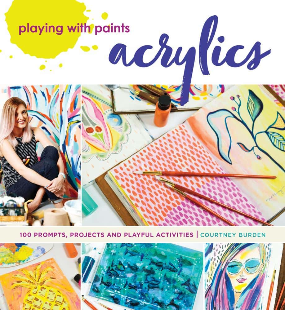 PLAYING WITH PAINTS—ACRYLICS: 100 Prompts, Projects and Playful Activities by Courtney Burden