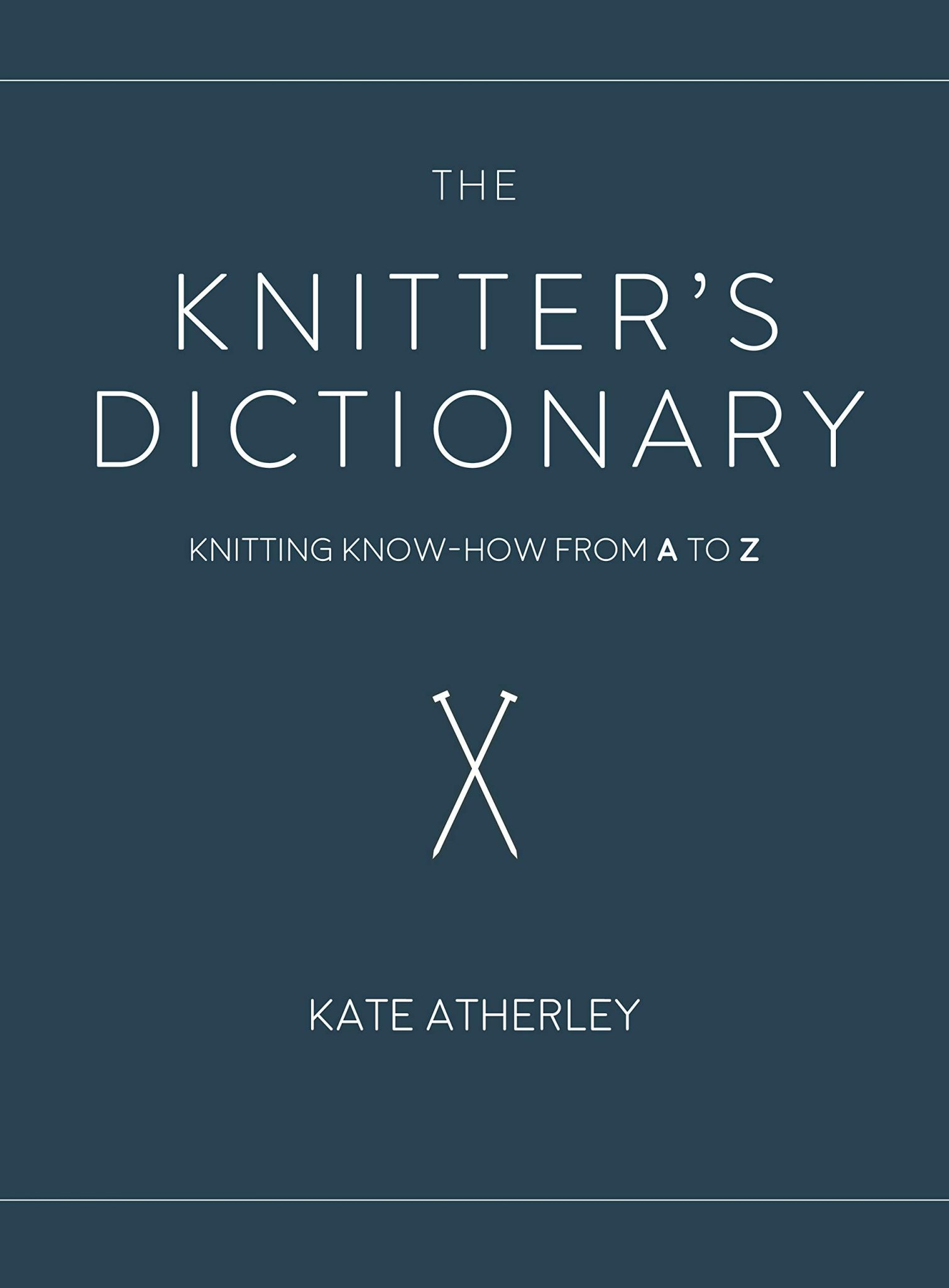THE KNITTER'S DICTIONARY: Knitting Know-How from A-to-Z by Kate Atherley